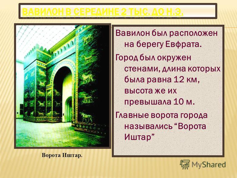 Вавилон был расположен на берегу Евфрата. Город был окружен стенами, длина которых была равна 12 км, высота же их превышала 10 м. Главные ворота города назывались Ворота Иштар Ворота Иштар.