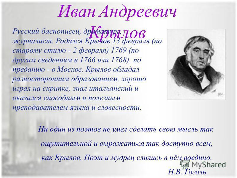 Иван Андреевич Крылов Русский баснописец, драматург, журналист. Родился Крылов 13 февраля (по старому стилю - 2 февраля) 1769 (по другим сведениям в 1766 или 1768), по преданию - в Москве. Крылов обладал разносторонним образованием, хорошо играл на с