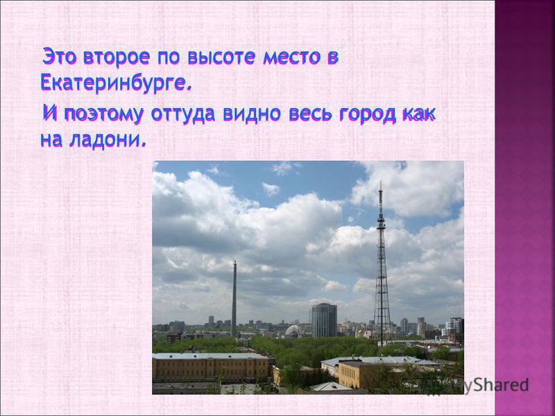Это второе по высоте место в Екатеринбурге. И поэтому оттуда видно весь город как на ладони. И поэтому оттуда видно весь город как на ладони.