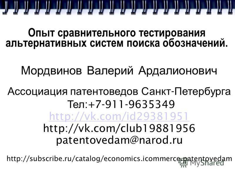 Опыт сравнительного тестирования альтернативных систем поиска обозначений. Мордвинов Валерий Ардалионович Ассоциация патентоведов Санкт - Петербурга Тел :+7-911-9635349 http://vk.com/id29381951 http://vk.com/club19881956 patentovedam@narod.ru http://