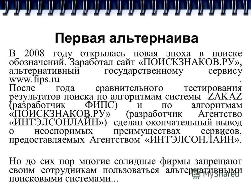 Первая альтернатива В 2008 году открылась новая эпоха в поиске обозначений. Заработал сайт «ПОИСКЗНАКОВ.РУ», альтернативный государственному сервису www.fips.ru. После года сравнительного тестирования результатов поиска по алгоритмам системы ZAKAZ (р