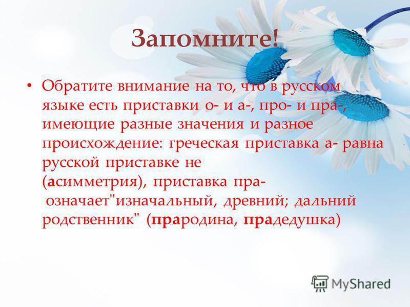Запомните! Обратите внимание на то, что в русском языке есть приставки о- и а-, про- и пра-, имеющие разные значения и разное происхождение: греческая приставка а- равна русской приставке не (асимметрия), приставка пра- означает
