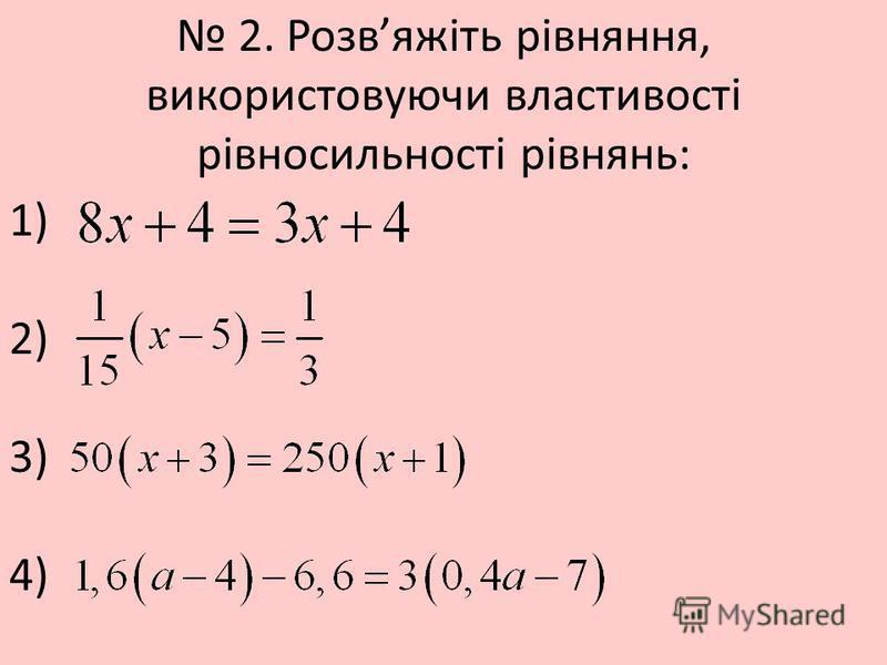 2. Розвяжіть рівняння, використовуючи властивості рівносильності рівнянь: 1) 2) 3) 4)
