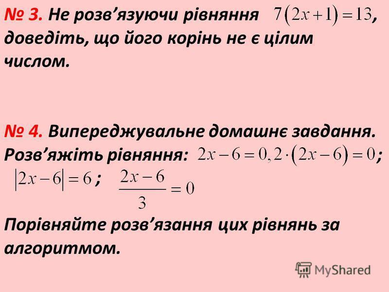 3. Не розвязуючи рівняння, доведіть, що його корінь не є цілим числом. 4. Випереджувальне домашнє завдання. Розвяжіть рівняння: ; ; Порівняйте розвязання цих рівнянь за алгоритмом.