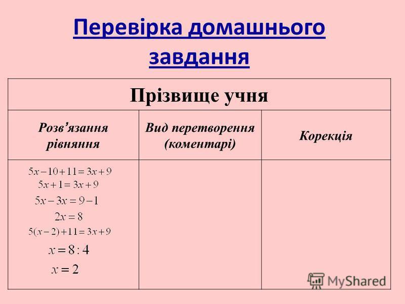 Перевiрка домашнього завдання Прізвище учня Розв язання рівняння Вид перетворення (коментарі) Корекція