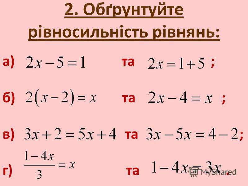 2. Обґрунтуйте рівносильність рівнянь: а) та ; б) та ; в) та ; г) та.