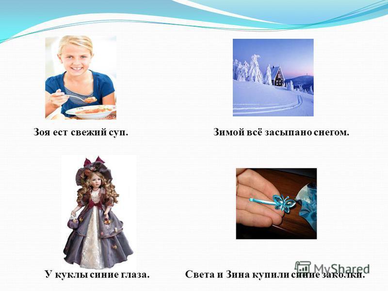 Зоя ест свежий суп. У куклы синие глаза. Зимой всё засыпано снегом. Света и Зина купили синие заколки.