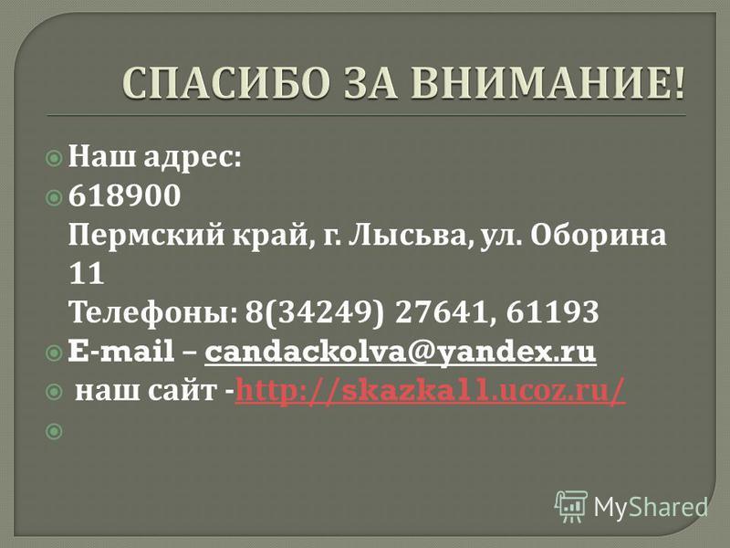 Наш адрес : 618900 Пермский край, г. Лысьва, ул. Оборина 11 Телефоны : 8(34249) 27641, 61193 E-mail – candackolva@yandex.ru наш сайт -http://skazka11.ucoz.ru/http://skazka11.ucoz.ru/