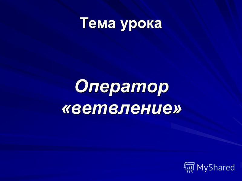 Тема урока Оператор «ветвление»