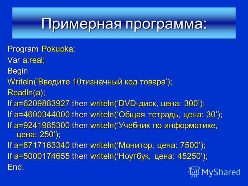 Примерная программа: Program Pokupka; Var a:real; Begin Writeln(Введите 10 тизначный код товара); Readln(a); If a=6209883927 then writeln(DVD-диск, цена: 300); If a=4600344000 then writeln(Общая тетрадь, цена: 30); If a=9241985300 then writeln(Учебни