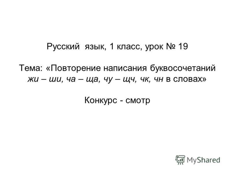 Русский язык, 1 класс, урок 19 Тема: «Повторение написания буквосочетаний жи – ши, ча – ща, чу – ща, чк, чн в словах» Конкурс - смотр