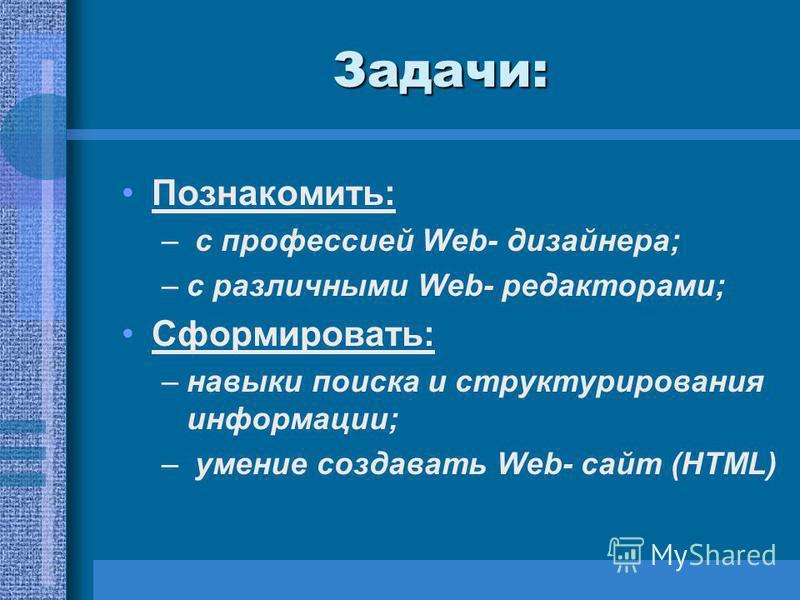 Задачи: Познакомить: – с профессией Web- дизайнера; –с различными Web- редакторами; Сформировать: –навыки поиска и структурирования информации; – умение создавать Web- сайт (HTML)