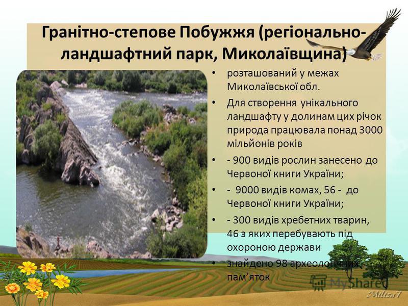 Гранітно-степове Побужжя (регіонально- ландшафтний парк, Миколаївщина) розташований у межах Миколаївської обл. Для створення унікального ландшафту у долинам цих річок природа працювала понад 3000 мільйонів років - 900 видів рослин занесено до Червоно