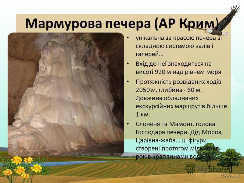 Мармурова печера (АР Крим) унікальна за красою печера зі складною системою залів і галерей… Вхід до неї знаходиться на висоті 920 м над рівнем моря Протяжність розвіданих ходів - 2050 м, глибина - 60 м. Довжина обладнаних екскурсійних маршрутів більш