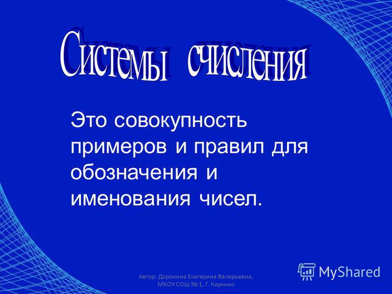 Это совокупность примеров и правил для обозначения и именования чисел. Автор: Доронина Екатерина Валерьевна, МКОУ СОШ 1, Г. Коркино