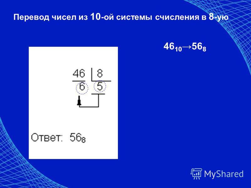 Перевод чисел из 10 -ой системы счисления в 8 -ую 46 10 56 8