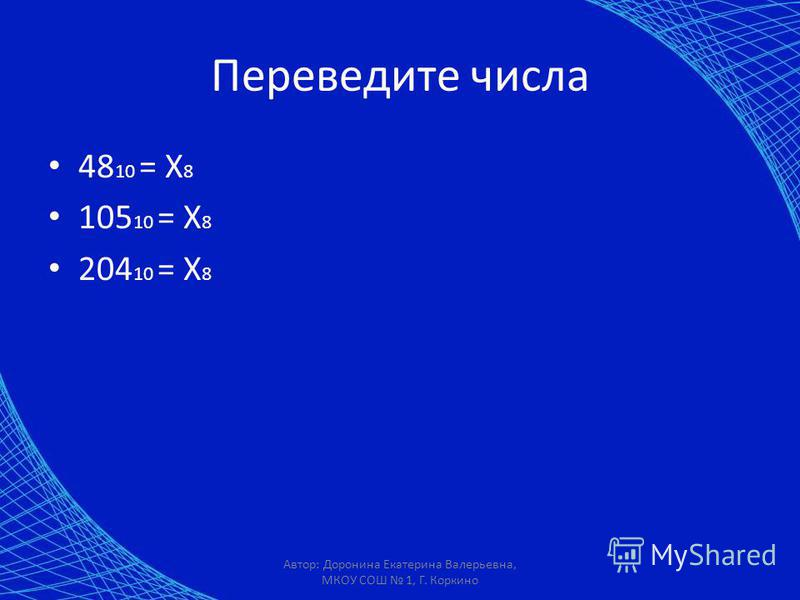 Переведите числа 48 10 = X 8 105 10 = X 8 204 10 = X 8 Автор: Доронина Екатерина Валерьевна, МКОУ СОШ 1, Г. Коркино