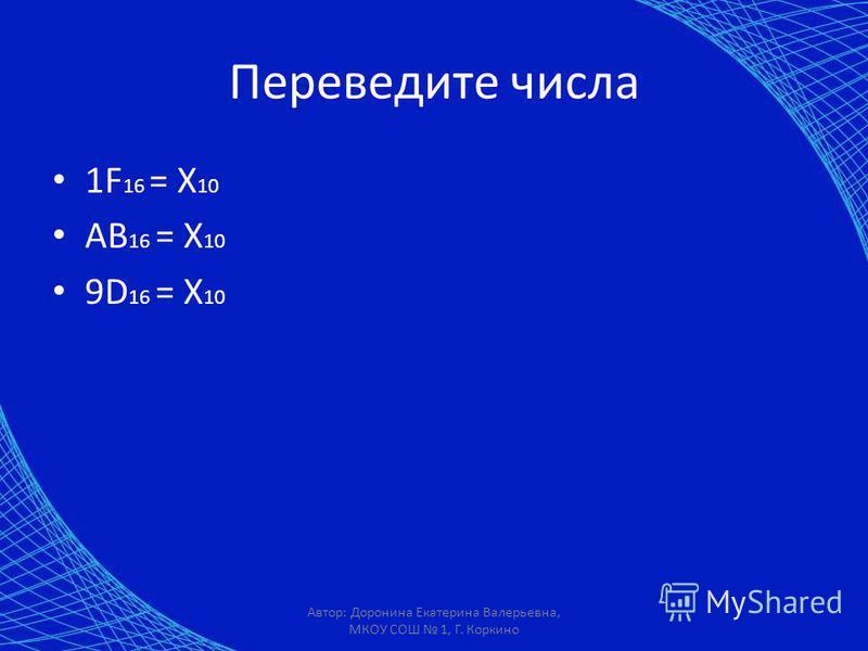 Переведите числа 1F 16 = X 10 AB 16 = X 10 9D 16 = X 10 Автор: Доронина Екатерина Валерьевна, МКОУ СОШ 1, Г. Коркино