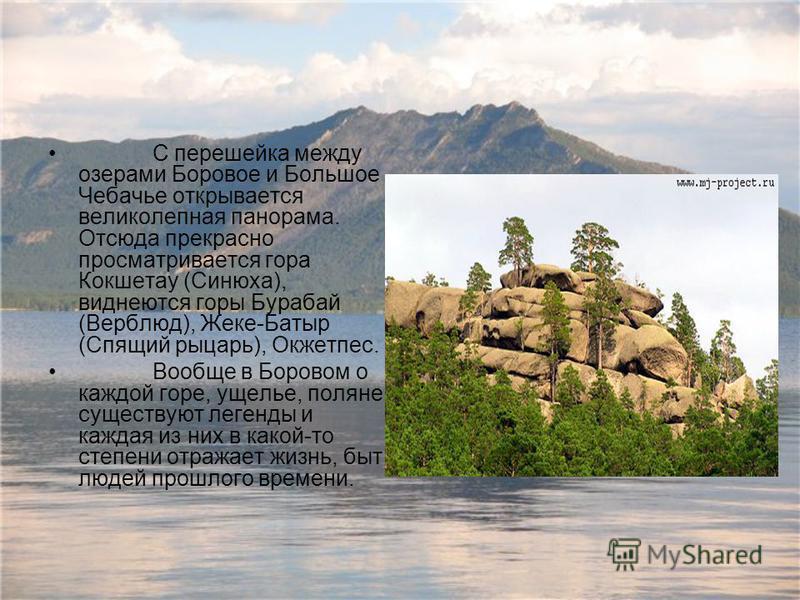 С перешейка между озерами Боровое и Большое Чебачье открывается великолепная панорама. Отсюда прекрасно просматривается гора Кокшетау (Синюха), виднеются горы Бурабай (Верблюд), Жеке-Батыр (Спящий рыцарь), Окжетпес. Вообще в Боровом о каждой горе, ущ
