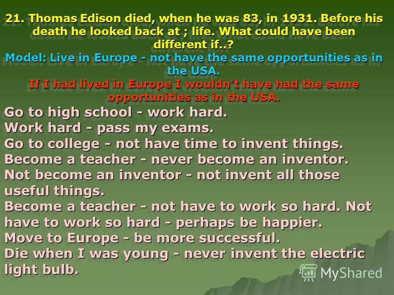 21. Thomas Edison died, when he was 83, in 1931. Before his death he looked back at ; life. What could have been different if..? Model: Live in Europe - not have the same opportunities as in the USA. If I had lived in Europe I wouldn't have had the s