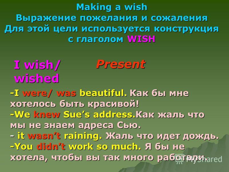 Making a wish Выражение пожелания и сожаления Для этой цели используется конструкция с глаголом WISH I wish/ wished -I were/ was beautiful.Как бы мне хотелось быть красивой! -I were/ was beautiful. Как бы мне хотелось быть красивой! -We knew Sues add