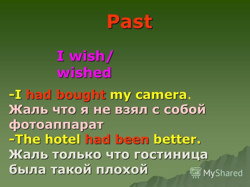 I wish/ wished Past -I had bought my camera Жаль что я не взял с собой фотоаппарат -I had bought my camera. Жаль что я не взял с собой фотоаппарат -The hotel had been better. Жаль только что гостиница была такой плохой