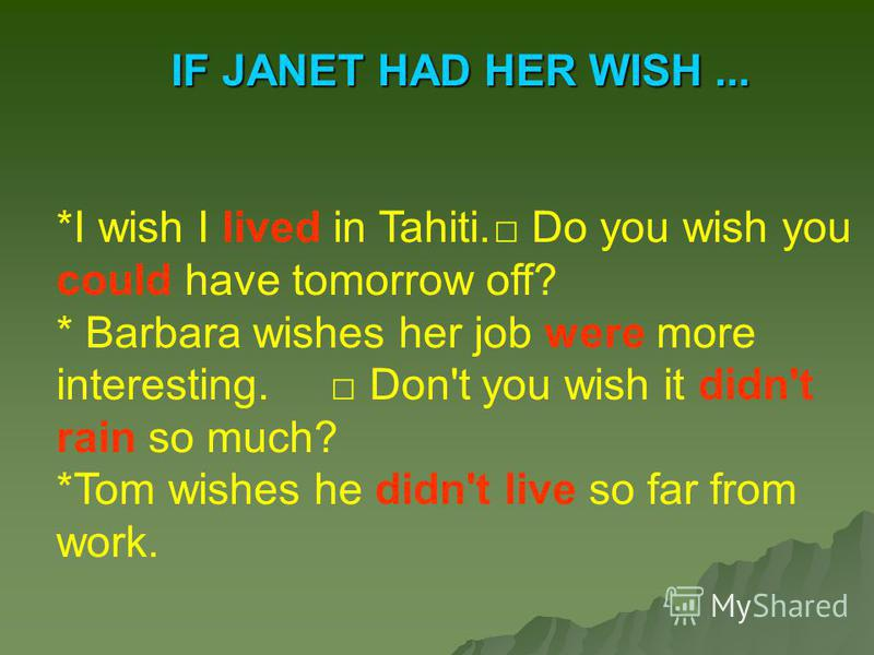 IF JANET HAD HER WISH... *I wish I lived in Tahiti. Do you wish you could have tomorrow off? * Barbara wishes her job were more interesting. Don't you wish it didn't rain so much? *Tom wishes he didn't live so far from work.