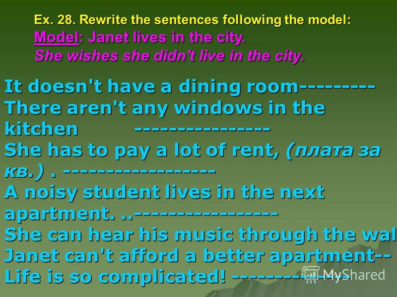Ex. 28. Rewrite the sentences following the model: Model: Janet lives in the city. She wishes she didn't live in the city. It doesn't have a dining room--------- There aren't any windows in the kitchen---------------- She has to pay a lot of rent, (п
