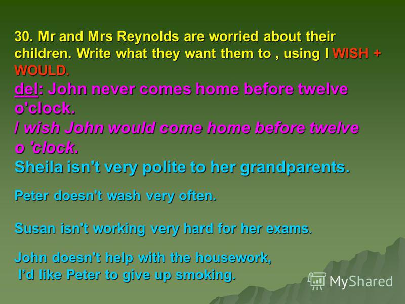 30. Mr and Mrs Reynolds are worried about their children. Write what they want them to, using I WISH + WOULD. del: John never comes home before twelve o'clock. / wish John would come home before twelve о 'clock. Sheila isn't very polite to her grandp
