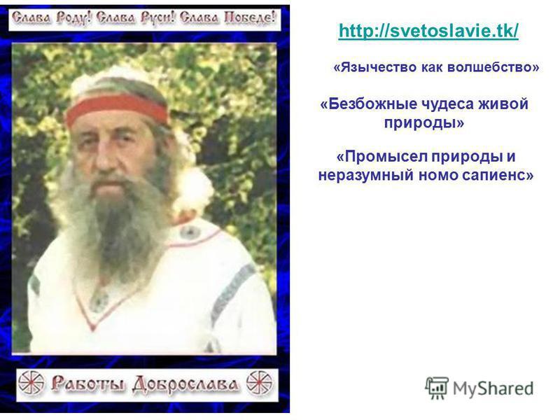 http://svetoslavie.tk/ «Язычество как волшебство» «Безбожные чудеса живой природы» «Промысел природы и неразумный номо сапиенс»
