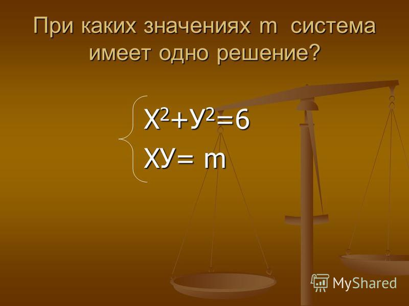 При каких значениях m система имеет одно решение? Х 2 +У 2 =6 Х 2 +У 2 =6 ХУ= m ХУ= m