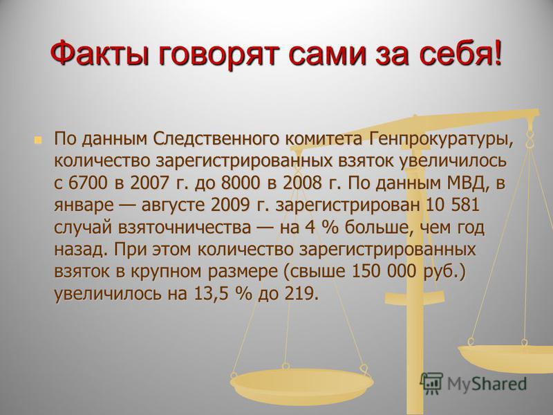 Факты говорят сами за себя! По данным Следственного комитета Генпрокуратуры, количество зарегистрированных взяток увеличилось с 6700 в 2007 г. до 8000 в 2008 г. По данным МВД, в январе августе 2009 г. зарегистрирован 10 581 случай взяточничества на 4