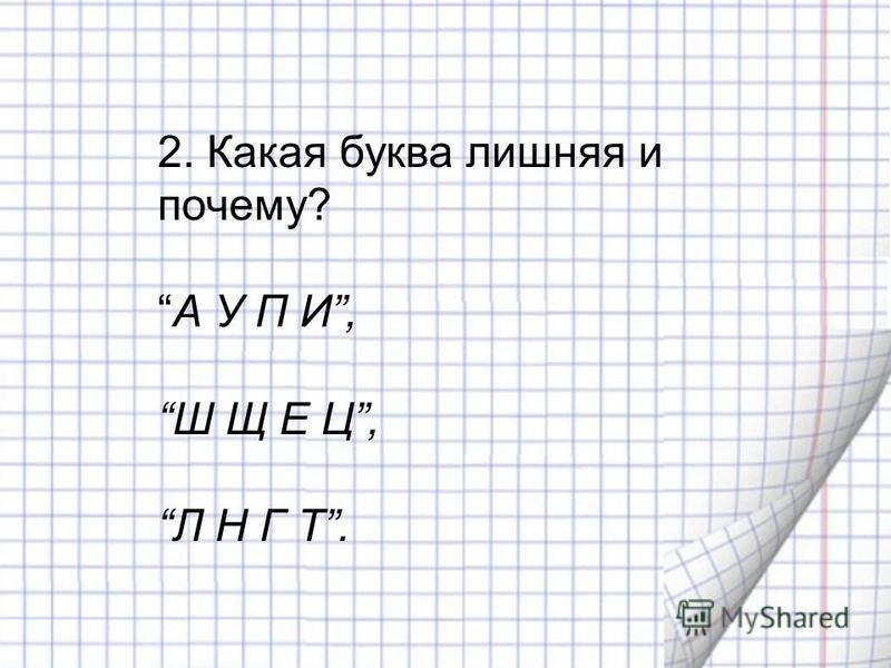 2. Какая буква лишняя и почему? А У П И, Ш Щ Е Ц, Л Н Г Т.