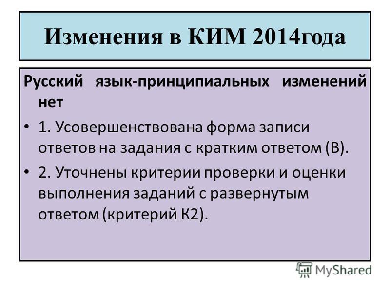 Изменения в КИМ 2014 года Русский язык-принципиальных изменений нет 1. Усовершенствована форма записи ответов на задания с кратким ответом (В). 2. Уточнены критерии проверки и оценки выполнения заданий с развернутым ответом (критерий К2).