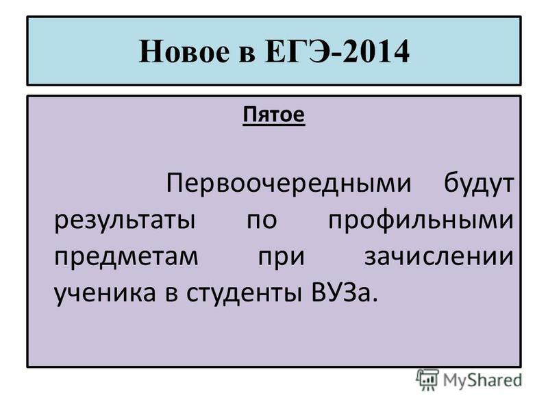Новое в ЕГЭ-2014 Пятое Первоочередными будут результаты по профильными предметам при зачислении ученика в студенты ВУЗа.