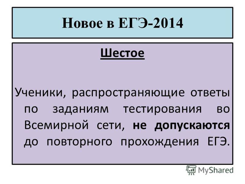Новое в ЕГЭ-2014 Шестое Ученики, распространяющие ответы по заданиям тестирования во Всемирной сети, не допускаются до повторного прохождения ЕГЭ.