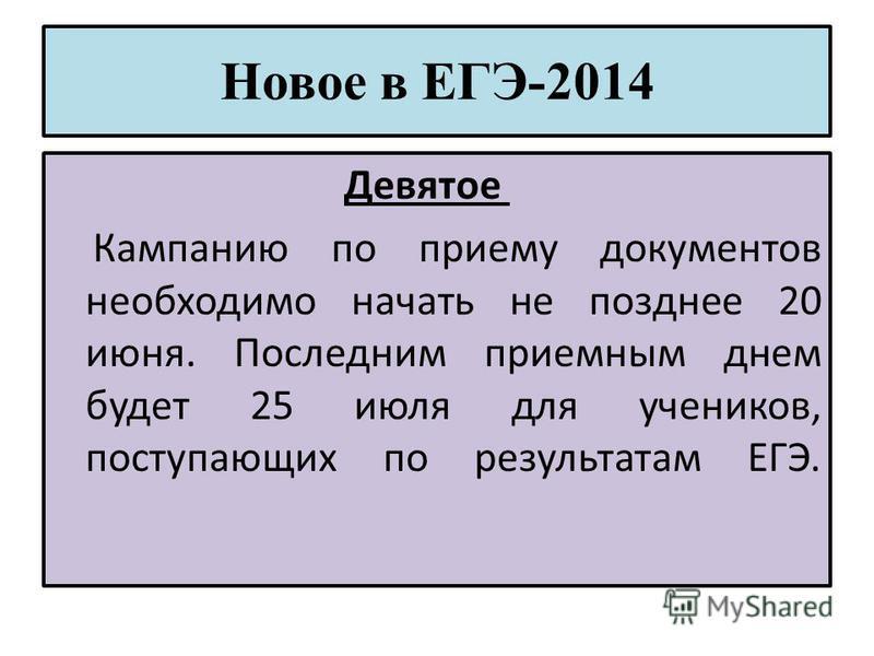 Новое в ЕГЭ-2014 Девятое Кампанию по приему документов необходимо начать не позднее 20 июня. Последним приемным днем будет 25 июля для учеников, поступающих по результатам ЕГЭ.