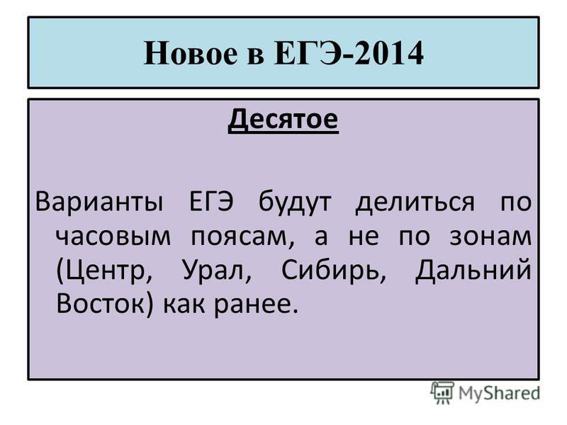 Новое в ЕГЭ-2014 Десятое Варианты ЕГЭ будут делиться по часовым поясам, а не по зонам (Центр, Урал, Сибирь, Дальний Восток) как ранее.