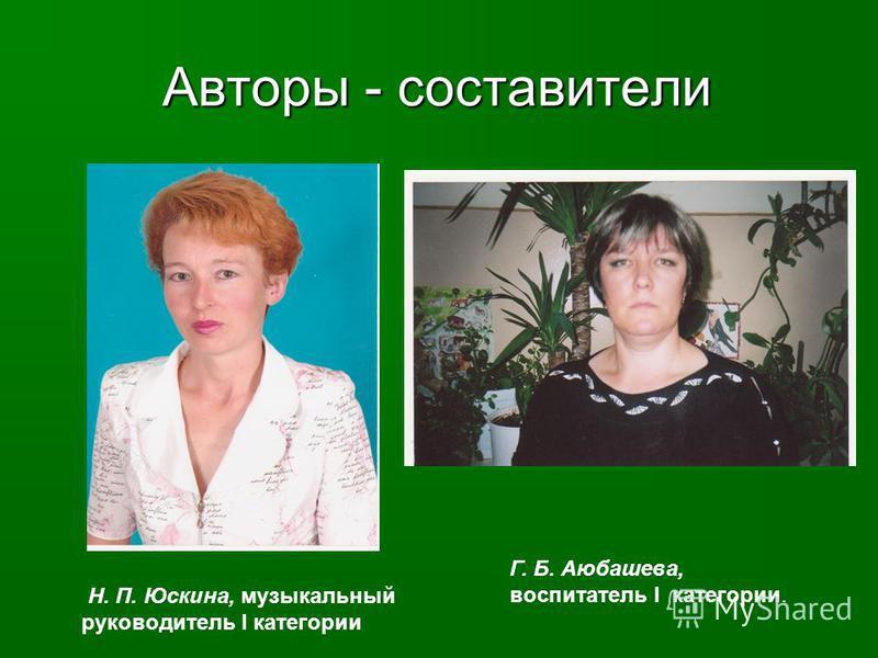 Авторы - составители Н. П. Юскина, музыкальный руководитель I категории Г. Б. Аюбашева, воспитатель I категории.