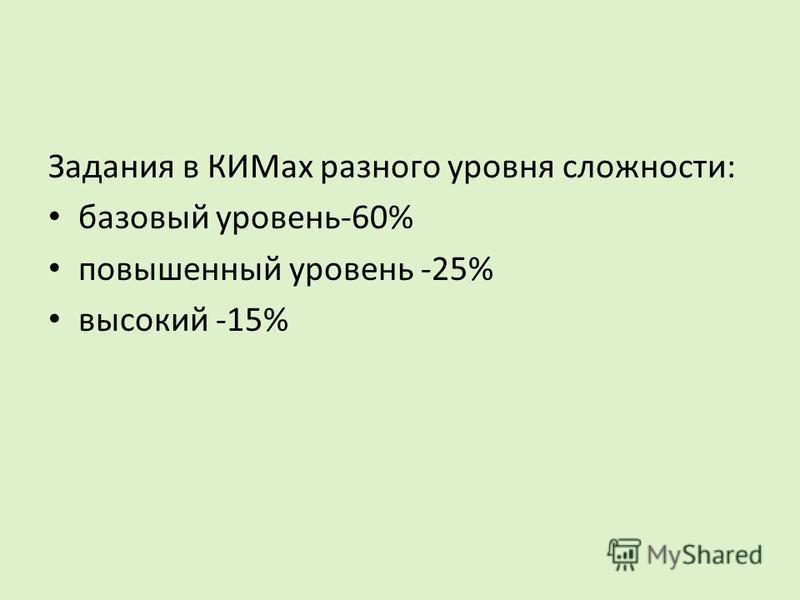 Задания в КИМах разного уровня сложности: базовый уровень-60% повышенный уровень -25% высокий -15%