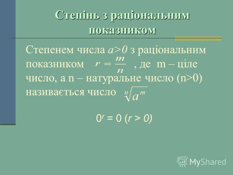 Степінь з раціональним показником Степенем числа a>0 з раціональним показником, де m – ціле число, а n – натуральне число (n>0) називається число 0 r = 0 (r > 0)
