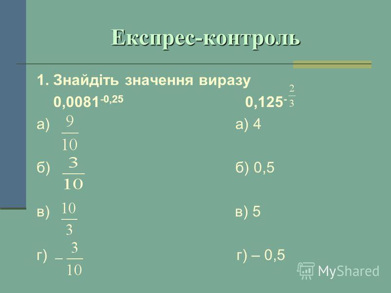 Експрес-контроль 1. Знайдіть значення виразу 0,0081 -0,25 0,125 - а) а) 4 б) б) 0,5 в) в) 5 г) г) – 0,5