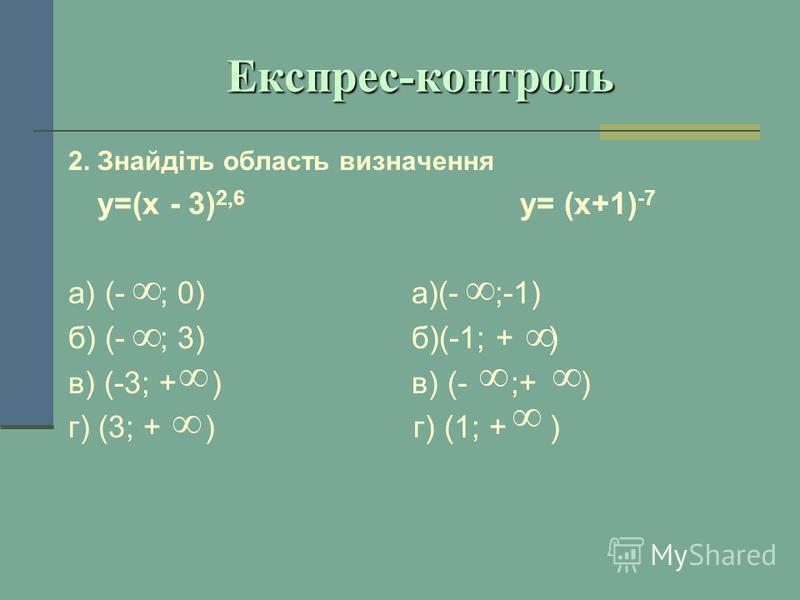 Експрес-контроль 2. Знайдіть область визначення у=(х - 3) 2,6 у= (х+1) -7 а) (- ; 0) а)(- ;-1) б) (- ; 3) б)(-1; + ) в) (-3; + ) в) (- ;+ ) г) (3; + ) г) (1; + )
