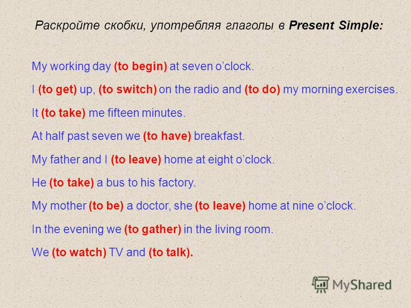 Раскройте скобки, употребляя глаголы в Present Simple: My working day (to begin) at seven oclock. I (to get) up, (to switch) on the radio and (to do) my morning exercises. It (to take) me fifteen minutes. At half past seven we (to have) breakfast. My