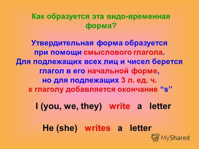 Как образуется эта видо-временная форма? Утвердительная форма образуется при помощи смыслового глагола. Для подлежащих всех лиц и чисел берется глагол в его начальной форме, но для подлежащих 3 л. ед. ч. к глаголу добавляется окончание s I (you, we,