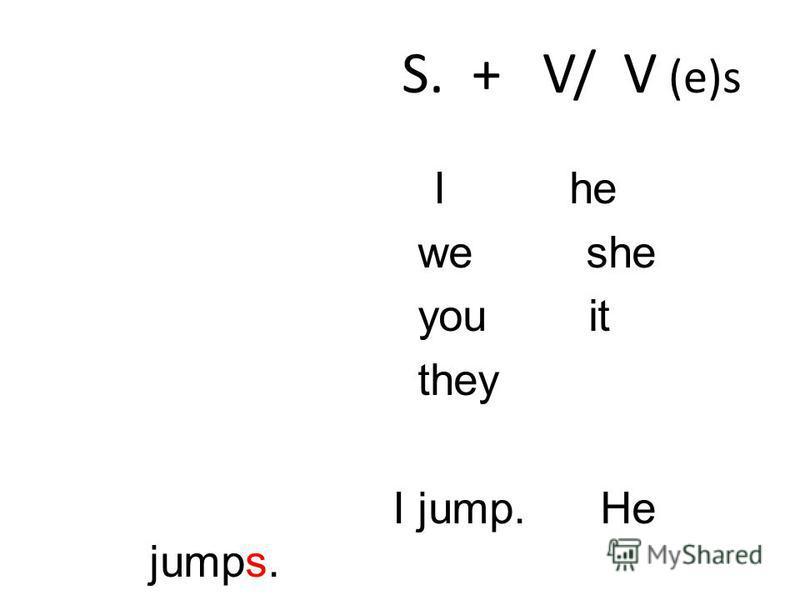 I he we she you it they I jump. He jumps. We go. She goes. S. + V/ V (e)s