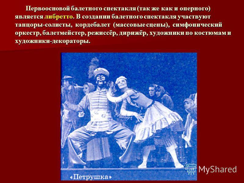 Первоосновой балетного спектакля (так же как и оперного) является либретто. В создании балетного спектакля участвуют танцоры-солисты, кордебалет (массовые сцены), симфонический оркестр, балетмейстер, режиссёр, дирижёр, художники по костюмам и художни