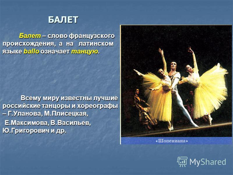БАЛЕТ Балет – слово французского происхождения, а на латинском языке ballo означает танцую. Балет – слово французского происхождения, а на латинском языке ballo означает танцую. Всему миру известны лучшие российские танцоры и хореографы – Г.Уланова,
