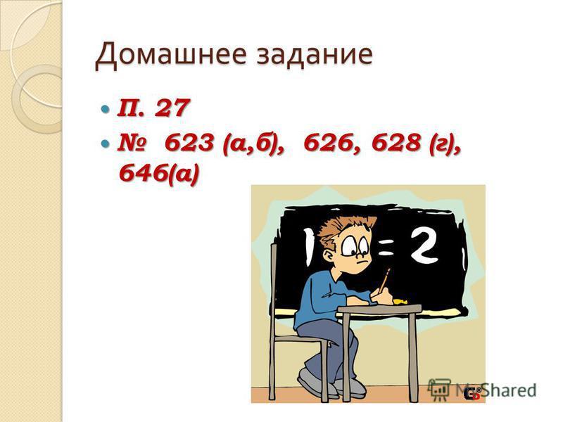 Домашнее задание П. 27 П. 27 623 (а,б), 626, 628 (г), 646(а) 623 (а,б), 626, 628 (г), 646(а)