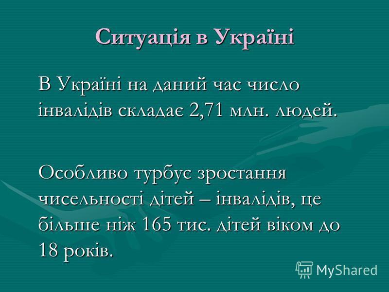 Ситуація в Україні В Україні на даний час число інвалідів складає 2,71 млн. людей. Особливо турбує зростання чисельності дітей – інвалідів, це більше ніж 165 тис. дітей віком до 18 років.
